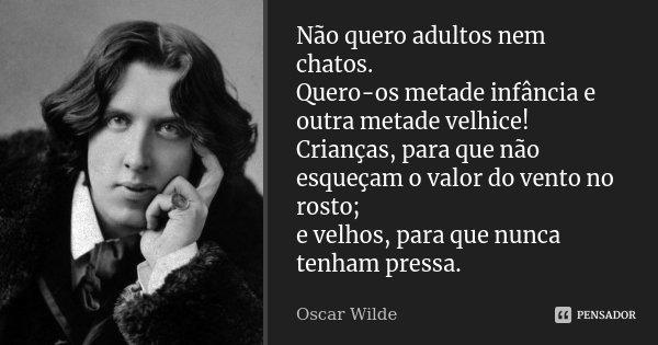 Não quero adultos nem chatos. Quero-os metade infância e outra metade velhice! Crianças, para que não esqueçam o valor do vento no rosto; e velhos, para que nun... Frase de Oscar Wilde.