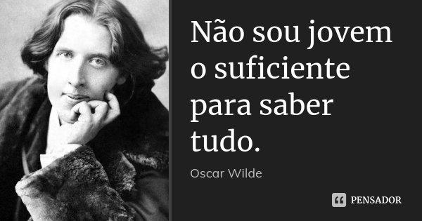 Não sou jovem o suficiente para saber tudo.... Frase de Oscar Wilde.