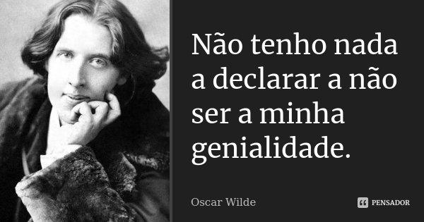 Não tenho nada a declarar a não ser a minha genialidade.... Frase de Oscar Wilde.