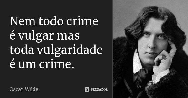 Nem todo crime é vulgar mas toda vulgaridade é um crime.... Frase de Oscar Wilde.