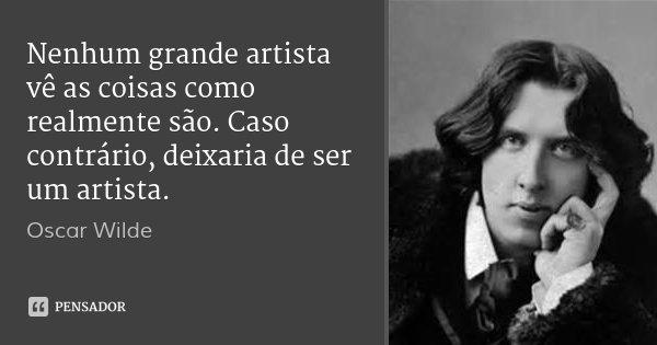 Nenhum grande artista vê as coisas como realmente são. Caso contrário, deixaria de ser um artista.... Frase de Oscar Wilde.