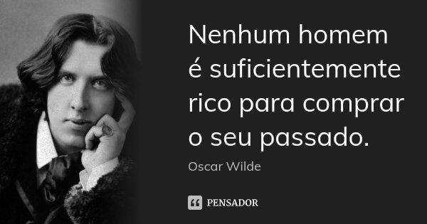 Nenhum homem é suficientemente rico para comprar o seu passado.... Frase de Oscar Wilde.