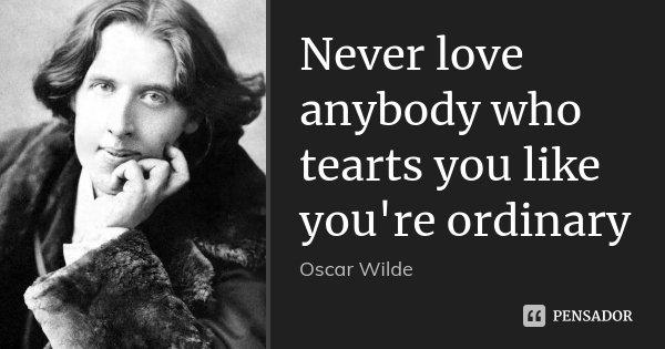 Never love anybody who tearts you like you're ordinary... Frase de Oscar wilde.