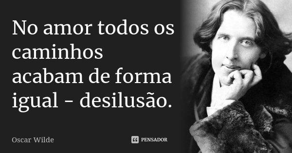 No amor todos os caminhos acabam de forma igual - desilusão.... Frase de Oscar Wilde.