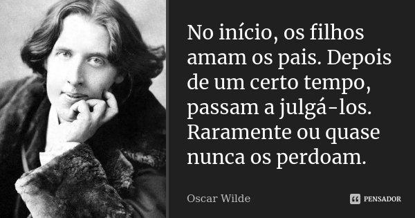 No início, os filhos amam os pais. Depois de um certo tempo, passam a julgá-los. Raramente ou quase nunca os perdoam.... Frase de Oscar Wilde.