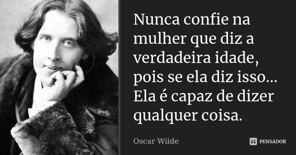 Nunca confie na mulher que diz a verdadeira idade, pois se ela diz isso... Ela é capaz de dizer qualquer coisa.... Frase de Oscar Wilde.