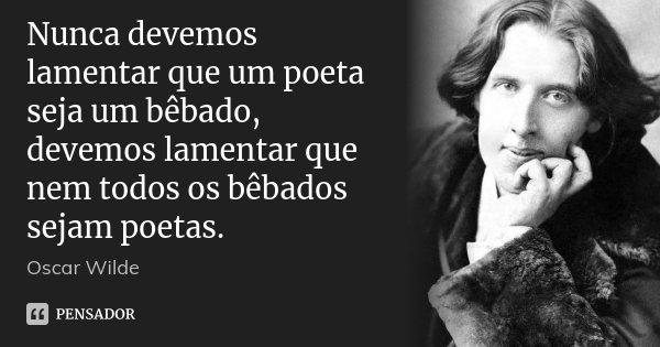 Nunca devemos lamentar que um poeta seja um bêbado, devemos lamentar que nem todos os bêbados sejam poetas.... Frase de Oscar Wilde.
