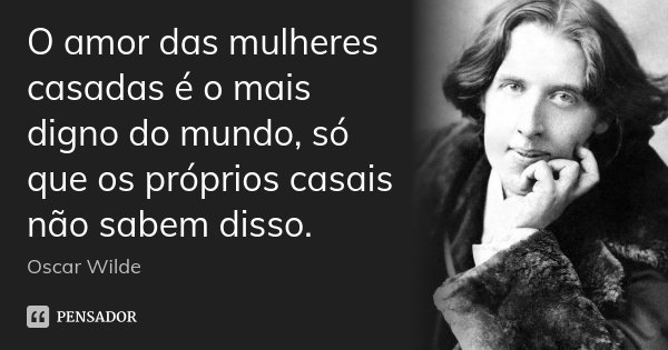 O amor das mulheres casadas é o mais digno do mundo, só que os próprios casais não sabem disso.... Frase de Oscar Wilde.