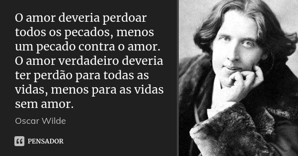 O amor deveria perdoar todos os pecados, menos um pecado contra o amor. O amor verdadeiro deveria ter perdão para todas as vidas, menos para as vidas sem amor.... Frase de Oscar Wilde.