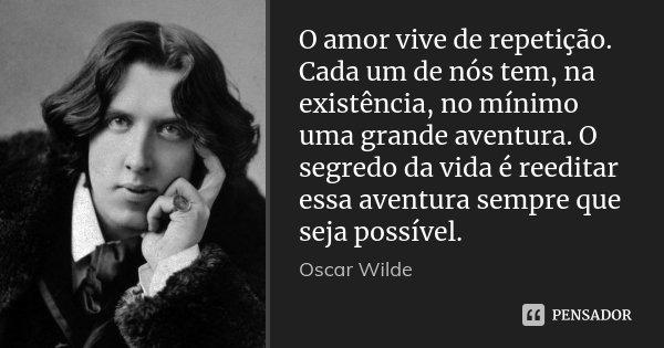 O amor vive de repetição. Cada um de nós tem, na existência, no mínimo uma grande aventura. O segredo da vida é reeditar essa aventura sempre que seja possível.... Frase de Oscar Wilde.