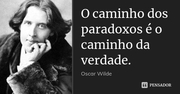 O caminho dos paradoxos é o caminho da verdade.... Frase de Oscar Wilde.
