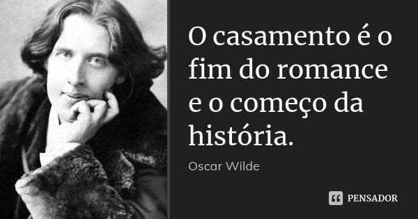O casamento é o fim do romance e o começo da história.... Frase de Oscar Wilde.