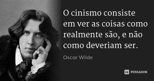 O cinismo consiste em ver as coisas como realmente são, e não como deveriam ser.... Frase de Oscar Wilde.