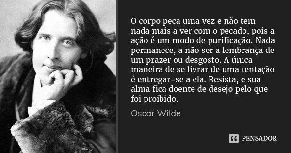 O corpo peca uma vez e não tem nada mais a ver com o pecado, pois a ação é um modo de purificação. Nada permanece, a não ser a lembrança de um prazer ou desgost... Frase de Oscar Wilde.