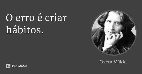 O erro é criar hábitos.... Frase de Oscar Wilde.