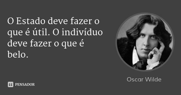 O Estado deve fazer o que é útil. O indivíduo deve fazer o que é belo.... Frase de Oscar Wilde.