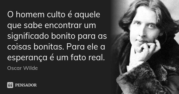 O homem culto é aquele que sabe encontrar um significado bonito para as coisas bonitas. Para ele a esperança é um fato real.... Frase de Oscar Wilde.