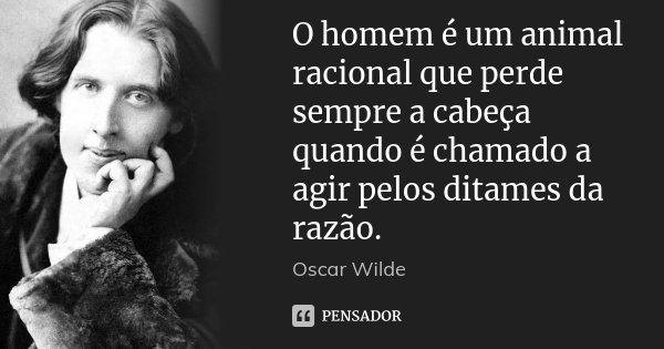 O homem é um animal racional que perde sempre a cabeça quando é chamado a agir pelos ditames da razão.... Frase de Oscar Wilde.