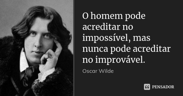 O homem pode acreditar no impossível, mas nunca pode acreditar no improvável.... Frase de Oscar Wilde.