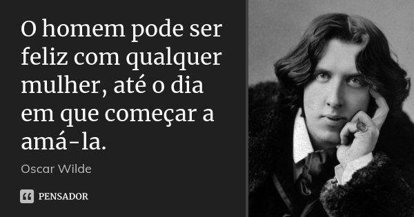O homem pode ser feliz com qualquer mulher, até o dia em que começar a amá-la.... Frase de Oscar Wilde.