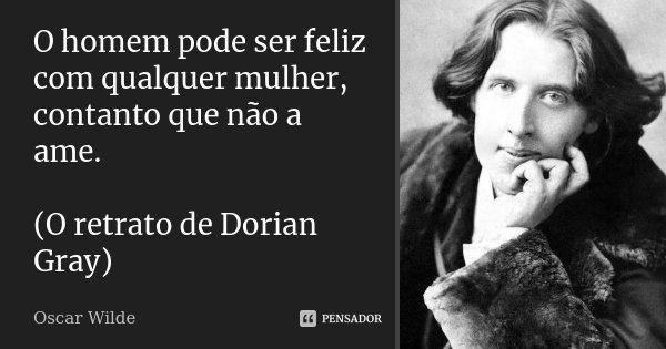 O homem pode ser feliz com qualquer mulher, contanto que não a ame. (O retrato de Dorian Gray)... Frase de Oscar Wilde.