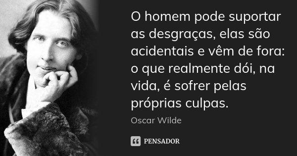 O homem pode suportar as desgraças, elas são acidentais e vêm de fora: o que realmente dói, na vida, é sofrer pelas próprias culpas.... Frase de Oscar Wilde.