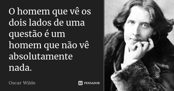 O homem que vê os dois lados de uma questão é um homem que não vê absolutamente nada.... Frase de Oscar Wilde.