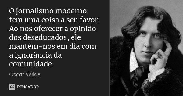 O jornalismo moderno tem uma coisa a seu favor. Ao nos oferecer a opinião dos deseducados, ele mantém-nos em dia com a ignorância da comunidade.... Frase de Oscar Wilde.