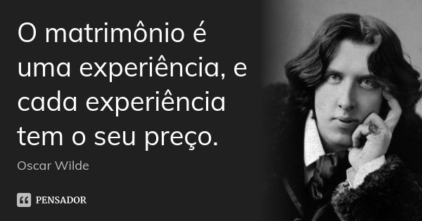 O matrimônio é uma experiência, e cada experiência tem o seu preço.... Frase de Oscar Wilde.