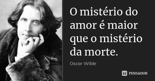 O mistério do amor é maior que o mistério da morte.... Frase de Oscar Wilde.