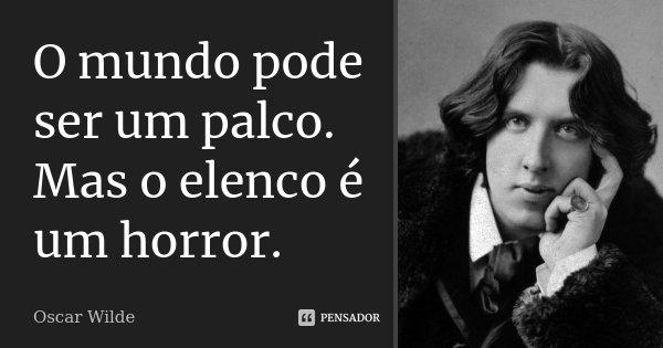 O mundo pode ser um palco. Mas o elenco é um horror.... Frase de Oscar Wilde.