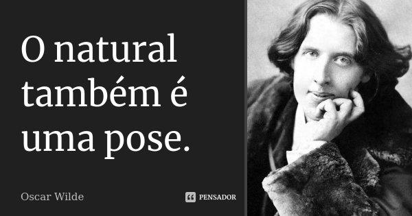 O natural também é uma pose.... Frase de Oscar Wilde.