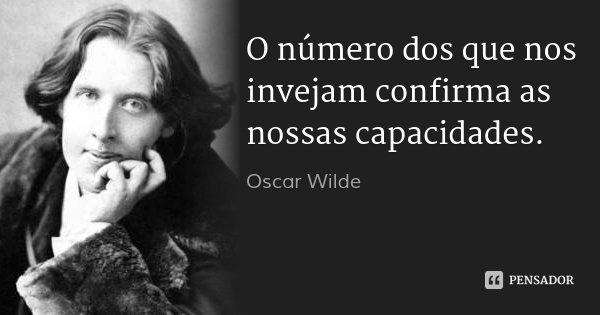 O número dos que nos invejam confirma as nossas capacidades.... Frase de Oscar Wilde.