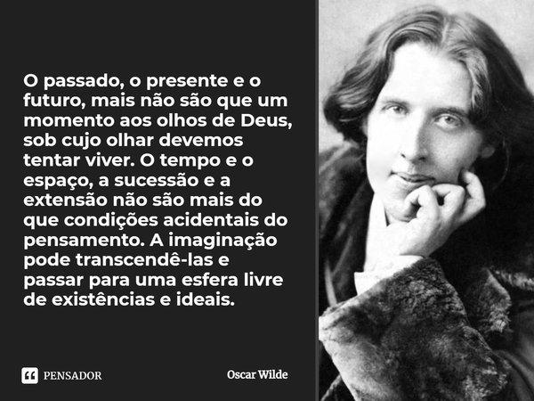 O passado, o presente e o futuro, mais não são que um momento aos olhos de Deus, sob cujo o olhar devemos tentar viver.O tempo e o espaço, a sucessão e a extens... Frase de Oscar Wilde.