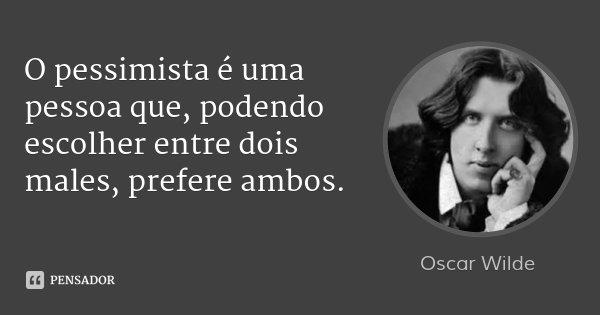O pessimista é uma pessoa que, podendo escolher entre dois males, prefere ambos.... Frase de Oscar Wilde.