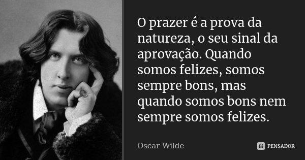 O prazer é a prova da natureza, o seu sinal da aprovação. Quando somos felizes, somos sempre bons, mas quando somos bons nem sempre somos felizes.... Frase de Oscar Wilde.