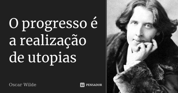 O progresso é a realização de utopias... Frase de Oscar Wilde.