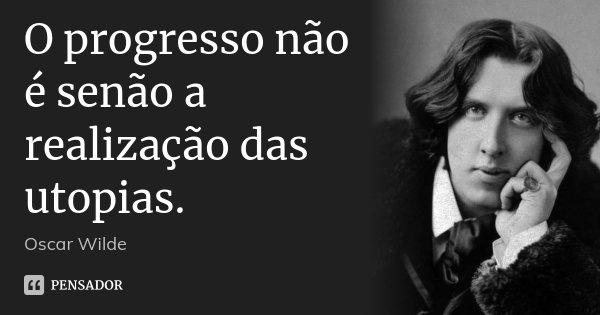 O progresso não é senão a realização das utopias.... Frase de Oscar Wilde.