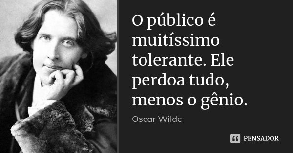O público é muitíssimo tolerante. Ele perdoa tudo, menos o gênio.... Frase de Oscar Wilde.