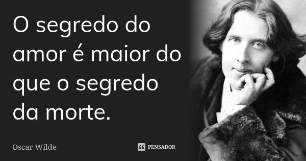 O segredo do amor é maior do que o segredo da morte.... Frase de Oscar Wilde.