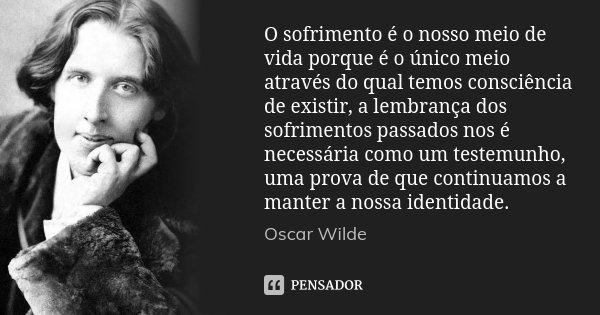 O sofrimento é o nosso meio de vida porque é o único meio através do qual temos consciência de existir, a lembrança dos sofrimentos passados nos é necessária co... Frase de Oscar Wilde.