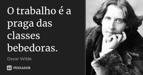 O trabalho é a praga das classes bebedoras.... Frase de Oscar Wilde.