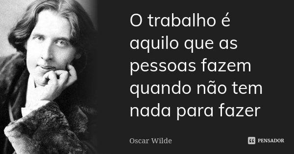 O trabalho é aquilo que as pessoas fazem quando não tem nada para fazer... Frase de Oscar Wilde.