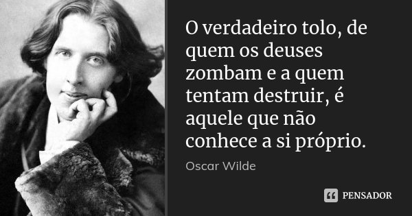 O verdadeiro tolo, de quem os deuses zombam e a quem tentam destruir, é aquele que não conhece a si próprio.... Frase de Oscar Wilde.