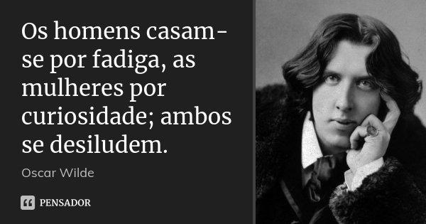 Os homens casam-se por fadiga, as mulheres por curiosidade; ambos se desiludem.... Frase de Oscar Wilde.