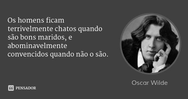 Os homens ficam terrivelmente chatos quando são bons maridos, e abominavelmente convencidos quando não o são.... Frase de Oscar Wilde.