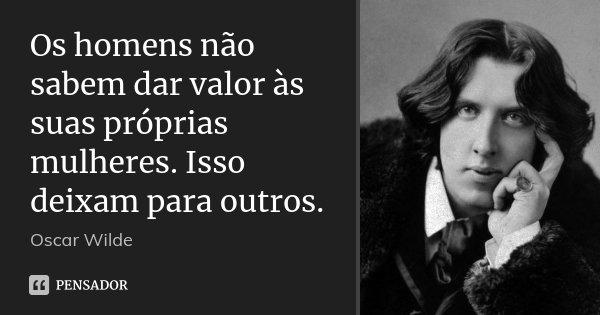 Os homens não sabem dar valor às suas próprias mulheres. Isso deixam para outros.... Frase de Oscar Wilde.