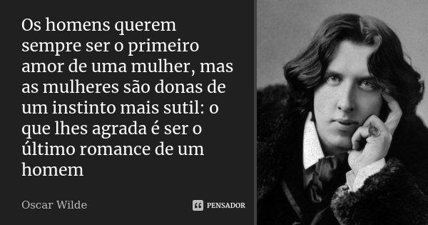 Os homens querem sempre ser o primeiro amor de uma mulher, mas as mulheres são donas de um instinto mais sutil: o que lhes agrada é ser o último romance de um h... Frase de Oscar Wilde.