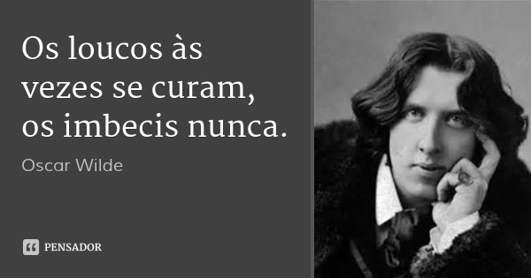Os loucos às vezes se curam, os imbecis nunca.... Frase de Oscar Wilde.