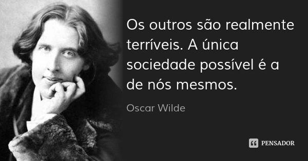 Os outros são realmente terríveis. A única sociedade possível é a de nós mesmos.... Frase de Oscar Wilde.